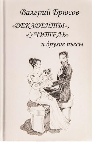 """""""Декаденты"""", """"Учитель"""" и другие пьесы Валерий Брюсов"""